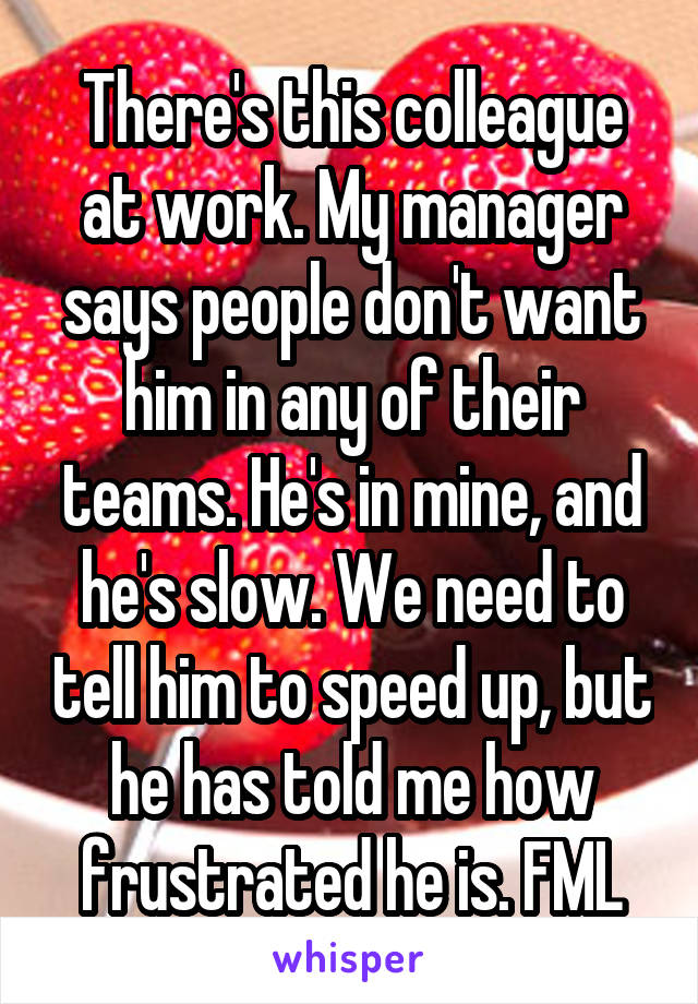 There's this colleague at work. My manager says people don't want him in any of their teams. He's in mine, and he's slow. We need to tell him to speed up, but he has told me how frustrated he is. FML
