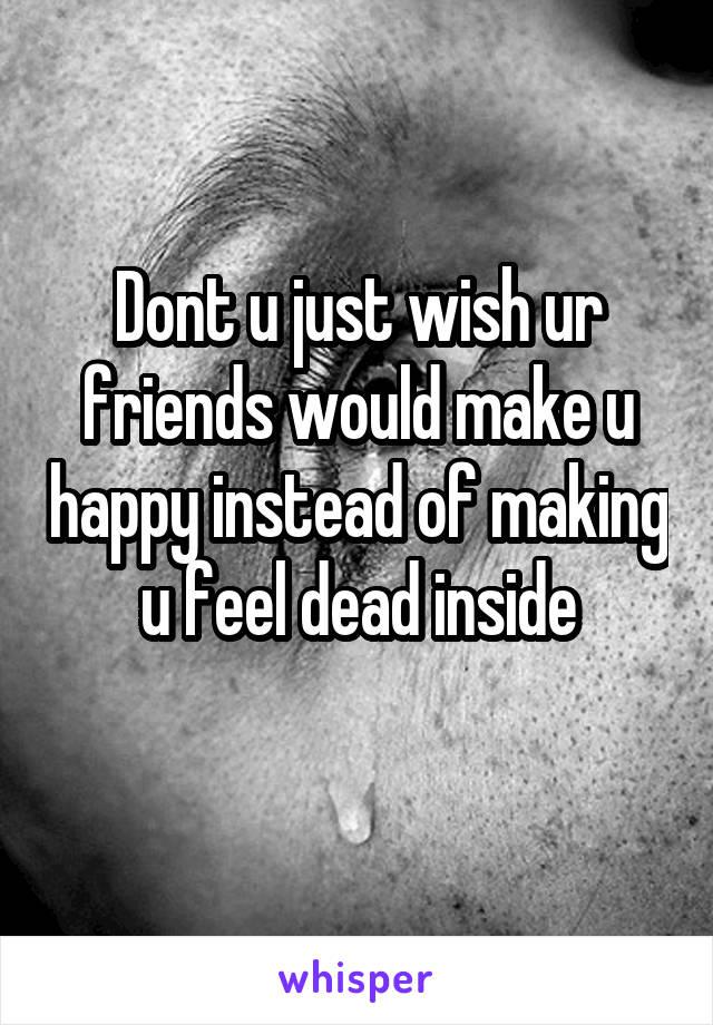Dont u just wish ur friends would make u happy instead of making u feel dead inside