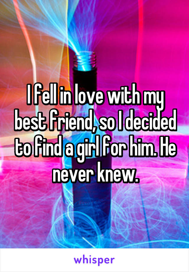 I fell in love with my best friend, so I decided to find a girl for him. He never knew.