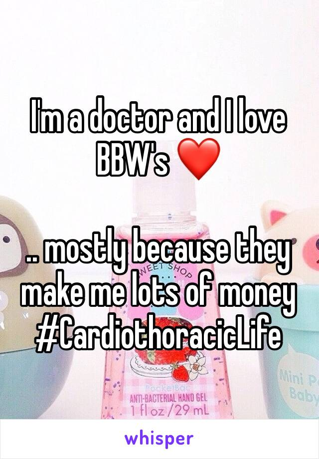 I'm a doctor and I love BBW's ❤️   .. mostly because they make me lots of money #CardiothoracicLife