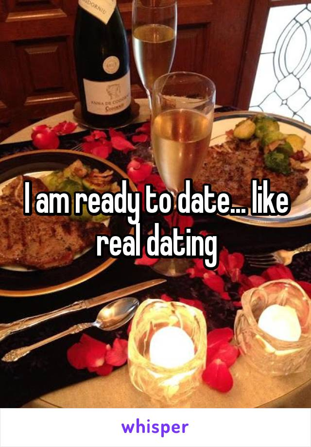 I am ready to date... like real dating