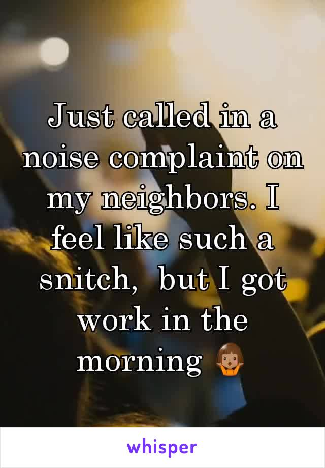 Just called in a noise complaint on my neighbors. I feel like such a snitch,  but I got work in the morning 🤷🏽♀️