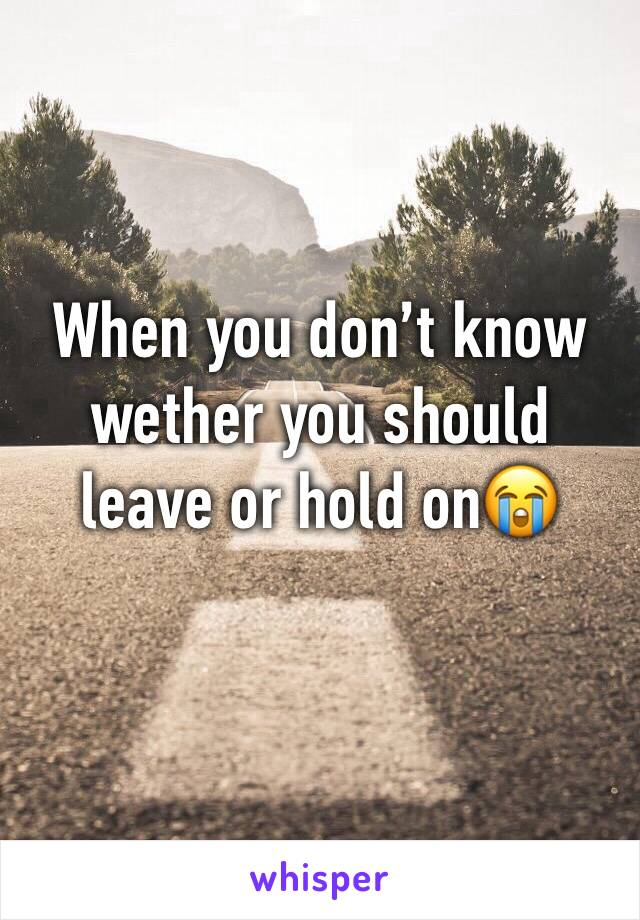 When you don't know wether you should leave or hold on😭