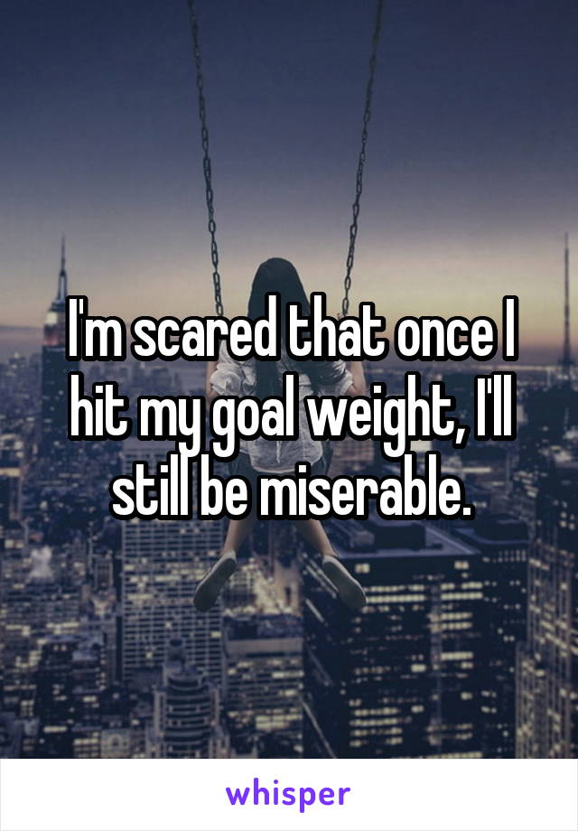 I'm scared that once I hit my goal weight, I'll still be miserable.