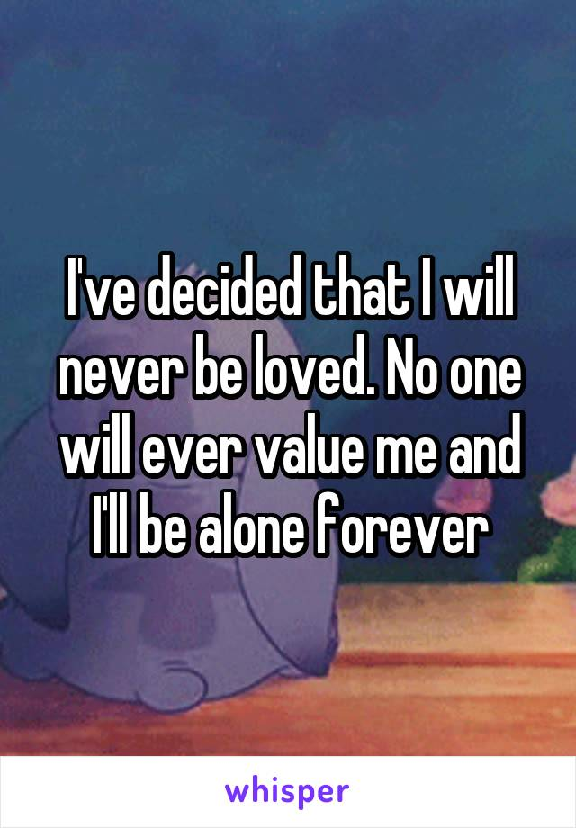 I've decided that I will never be loved. No one will ever value me and I'll be alone forever