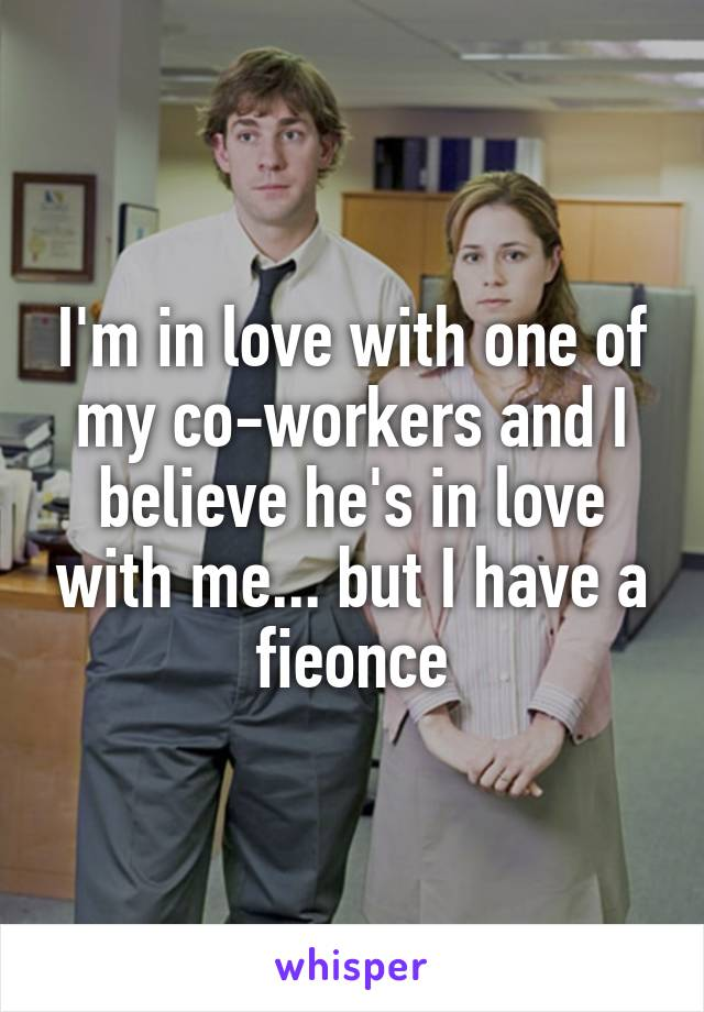I'm in love with one of my co-workers and I believe he's in love with me... but I have a fieonce