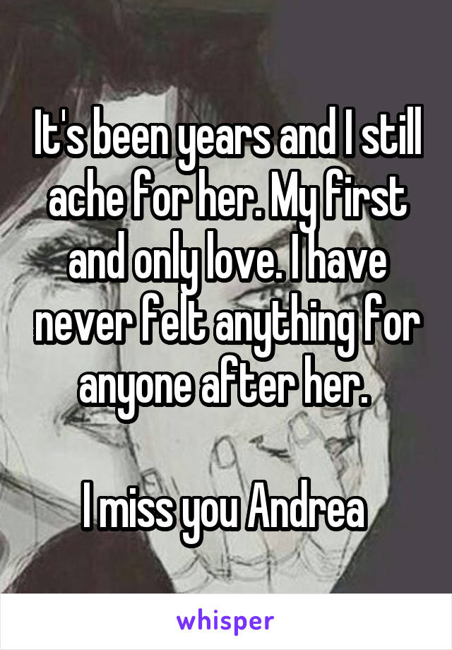 It's been years and I still ache for her. My first and only love. I have never felt anything for anyone after her.   I miss you Andrea