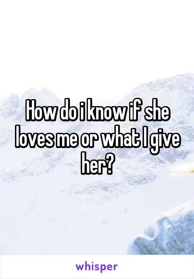 How do i know if she loves me or what I give her?