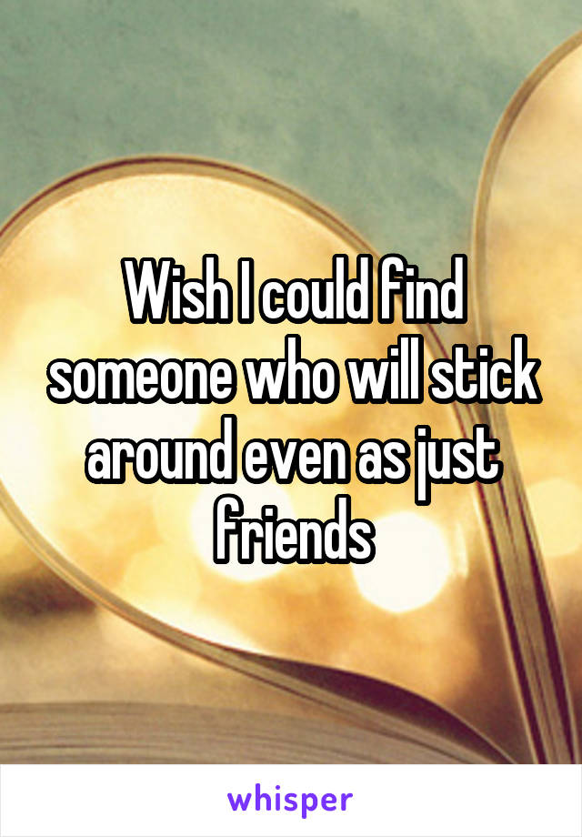 Wish I could find someone who will stick around even as just friends