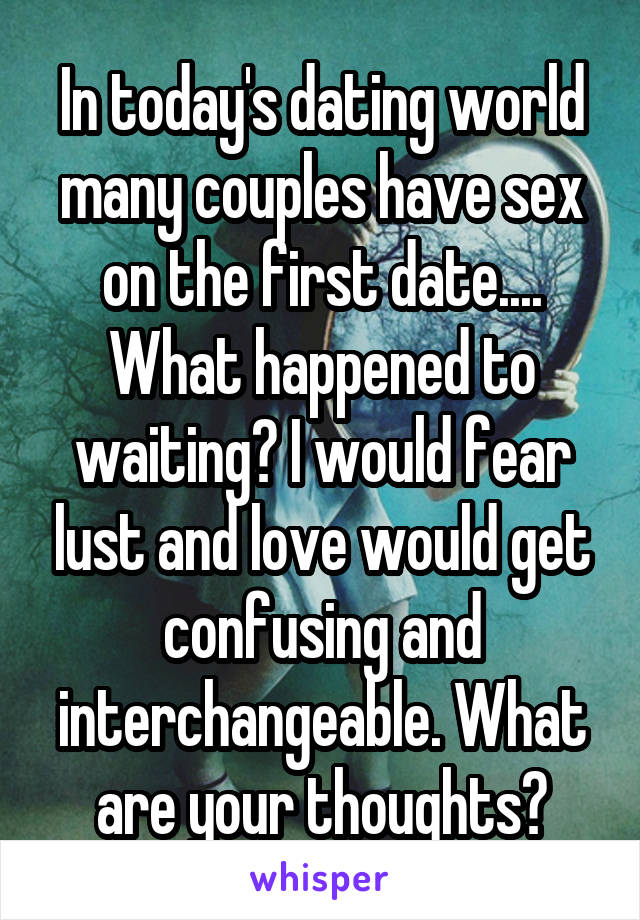 In today's dating world many couples have sex on the first date.... What happened to waiting? I would fear lust and love would get confusing and interchangeable. What are your thoughts?