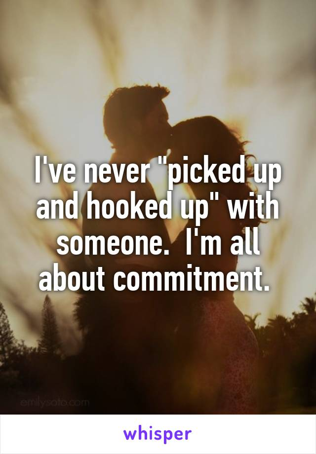 "I've never ""picked up and hooked up"" with someone.  I'm all about commitment."