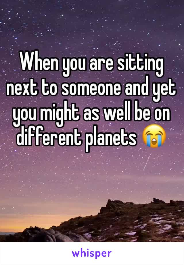 When you are sitting next to someone and yet you might as well be on different planets 😭