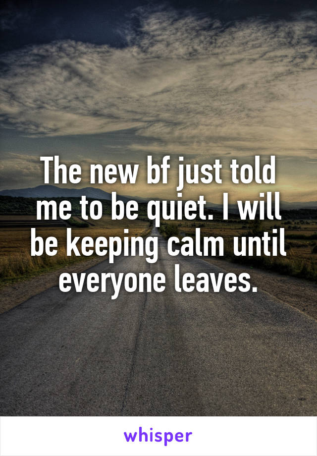 The new bf just told me to be quiet. I will be keeping calm until everyone leaves.