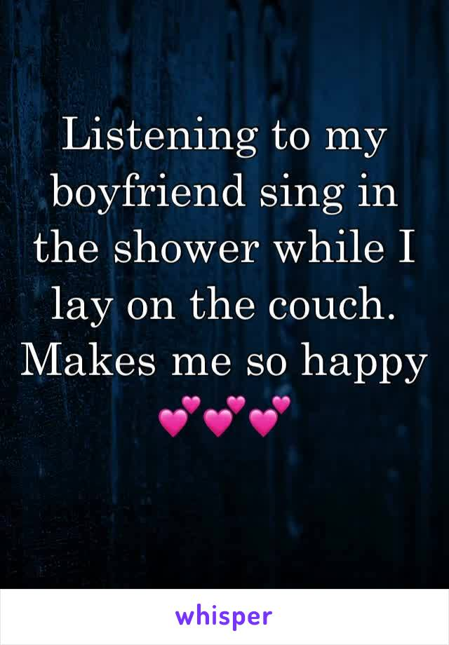 Listening to my boyfriend sing in the shower while I lay on the couch. Makes me so happy 💕💕💕