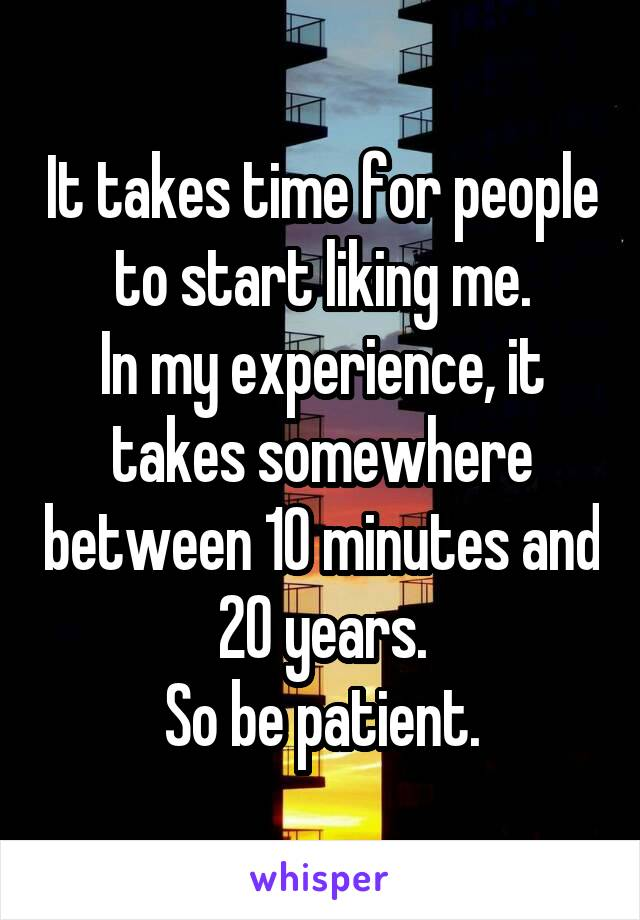 It takes time for people to start liking me. In my experience, it takes somewhere between 10 minutes and 20 years. So be patient.