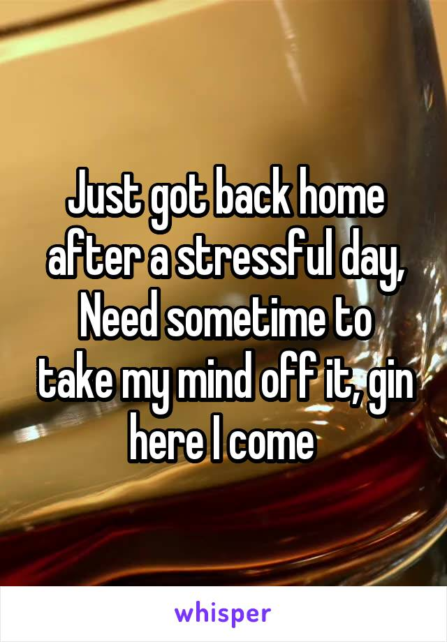Just got back home after a stressful day, Need sometime to take my mind off it, gin here I come