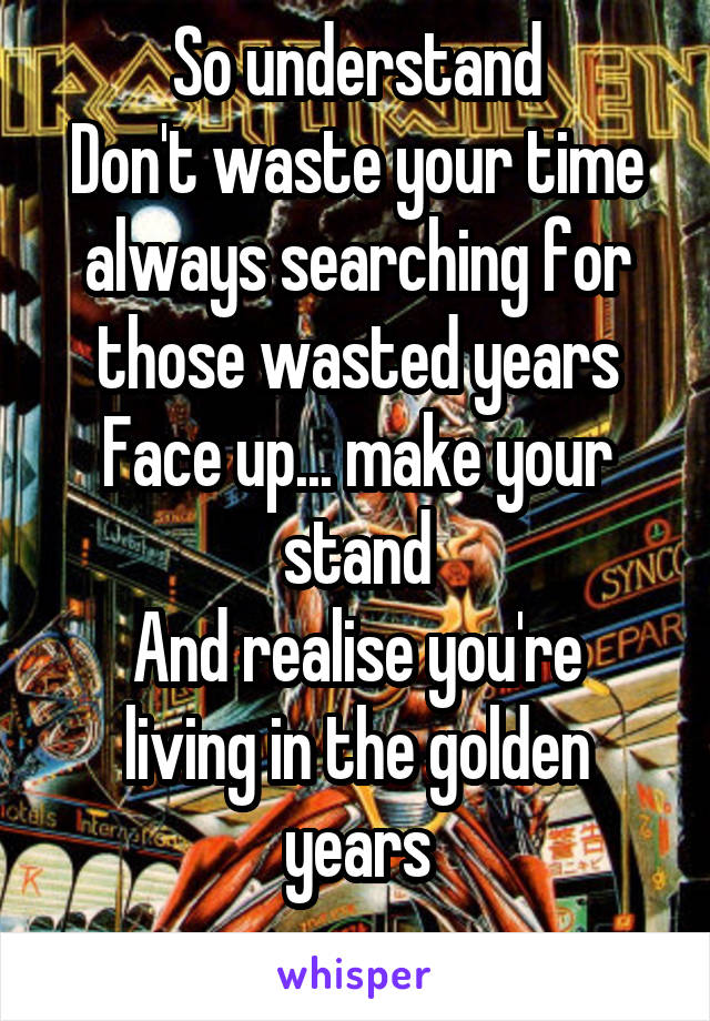 So understand Don't waste your time always searching for those wasted years Face up... make your stand And realise you're living in the golden years