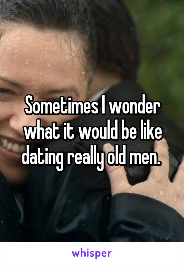 Sometimes I wonder what it would be like dating really old men.