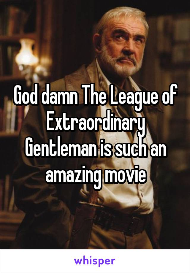 God damn The League of Extraordinary Gentleman is such an amazing movie