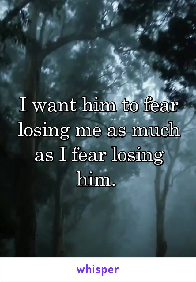 I want him to fear losing me as much as I fear losing him.