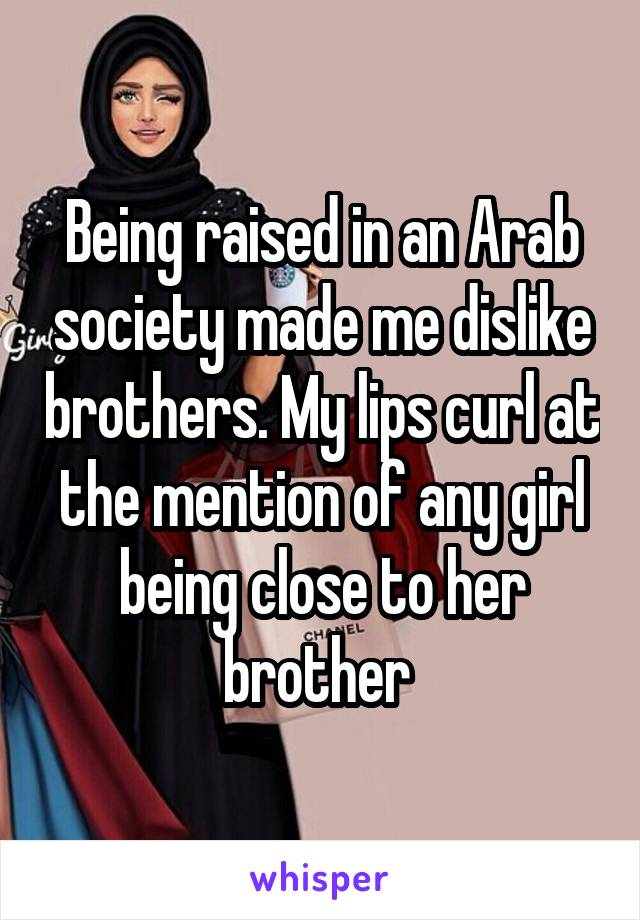 Being raised in an Arab society made me dislike brothers. My lips curl at the mention of any girl being close to her brother