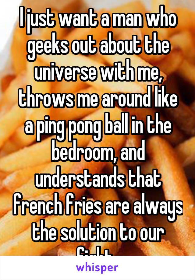 I just want a man who geeks out about the universe with me, throws me around like a ping pong ball in the bedroom, and understands that french fries are always the solution to our fight.