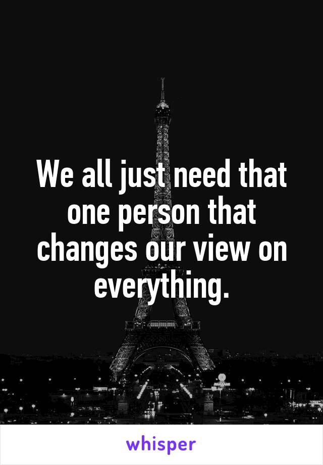 We all just need that one person that changes our view on everything.