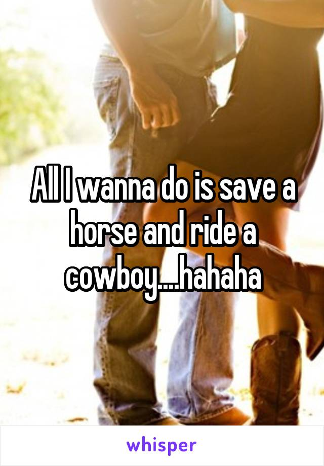 All I wanna do is save a horse and ride a cowboy....hahaha
