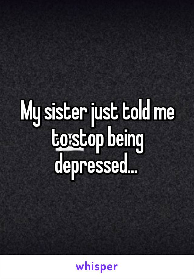 My sister just told me to stop being depressed...