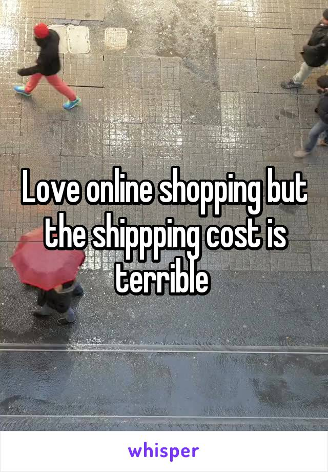 Love online shopping but the shippping cost is terrible