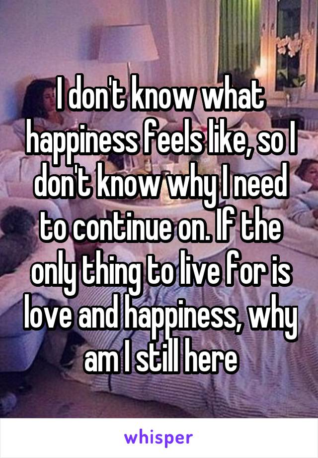 I don't know what happiness feels like, so I don't know why I need to continue on. If the only thing to live for is love and happiness, why am I still here