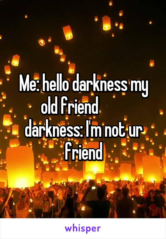 Me: hello darkness my old friend          darkness: I'm not ur friend