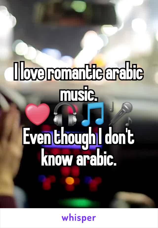 I love romantic arabic music. ❤🎧🎵🎤 Even though I don't know arabic.