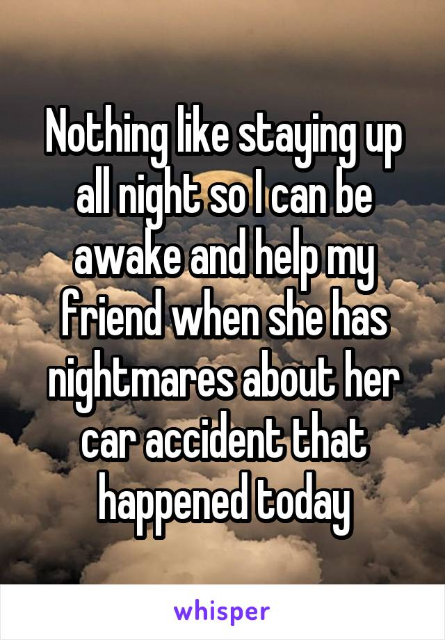 Nothing like staying up all night so I can be awake and help my friend when she has nightmares about her car accident that happened today
