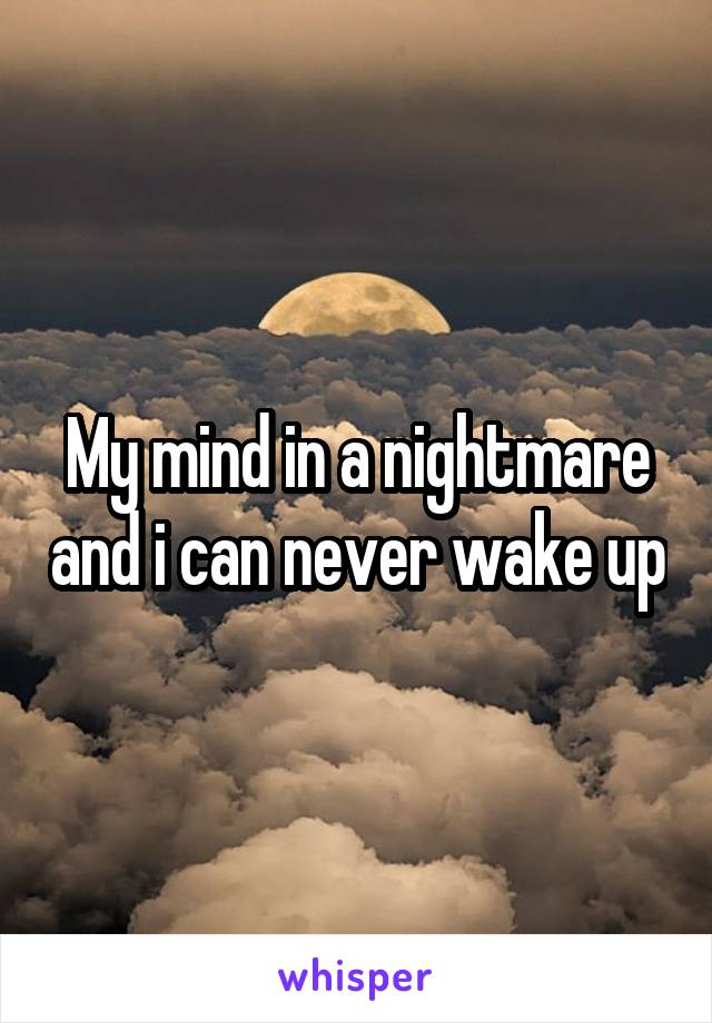 My mind in a nightmare and i can never wake up