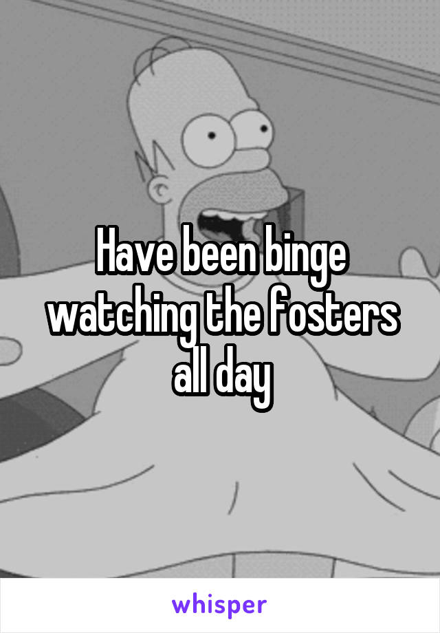Have been binge watching the fosters all day