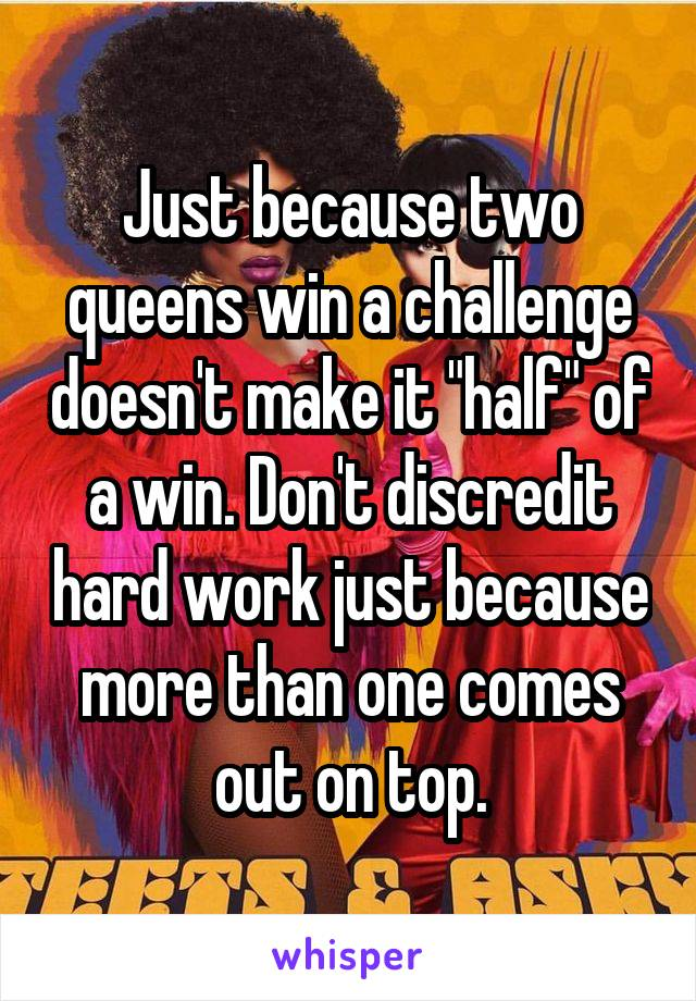 """Just because two queens win a challenge doesn't make it """"half"""" of a win. Don't discredit hard work just because more than one comes out on top."""