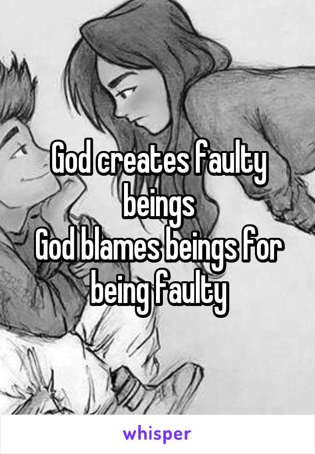 God creates faulty beings God blames beings for being faulty