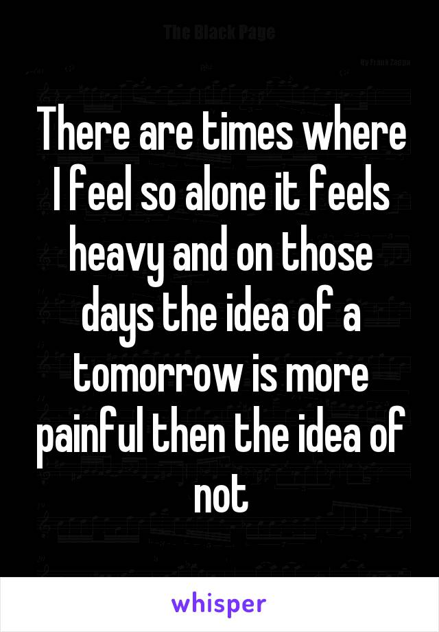 There are times where I feel so alone it feels heavy and on those days the idea of a tomorrow is more painful then the idea of not