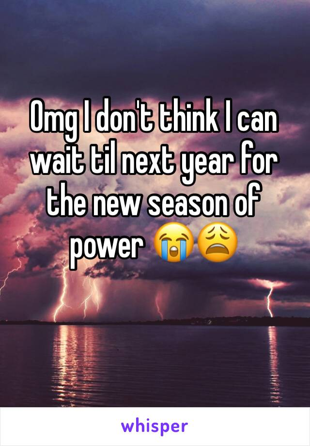 Omg I don't think I can wait til next year for the new season of power 😭😩