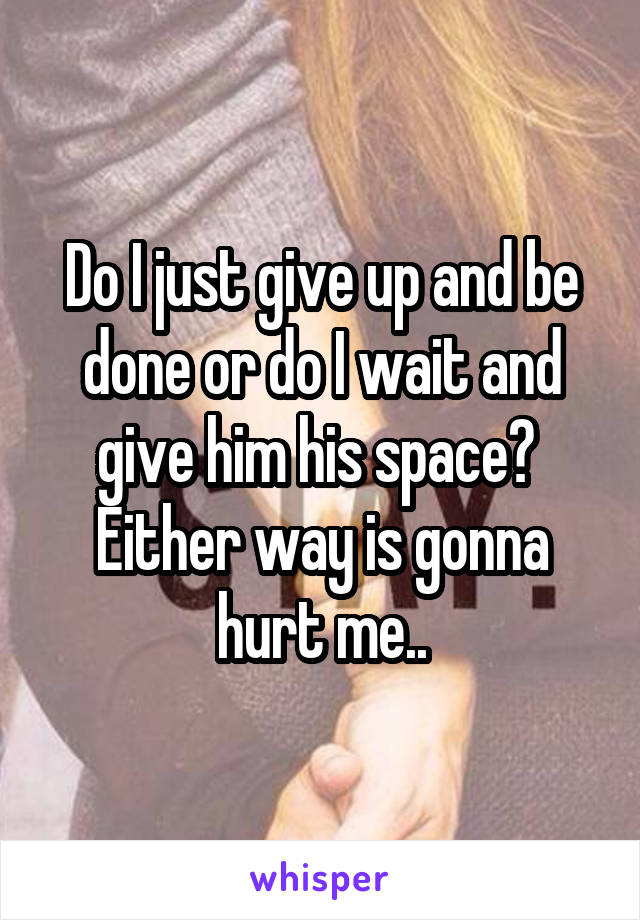 Do I just give up and be done or do I wait and give him his space?  Either way is gonna hurt me..
