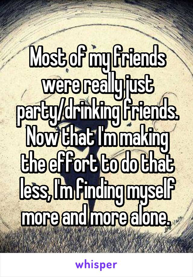 Most of my friends were really just party/drinking friends. Now that I'm making the effort to do that less, I'm finding myself more and more alone.