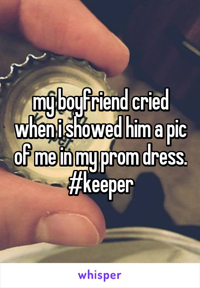 my boyfriend cried when i showed him a pic of me in my prom dress. #keeper