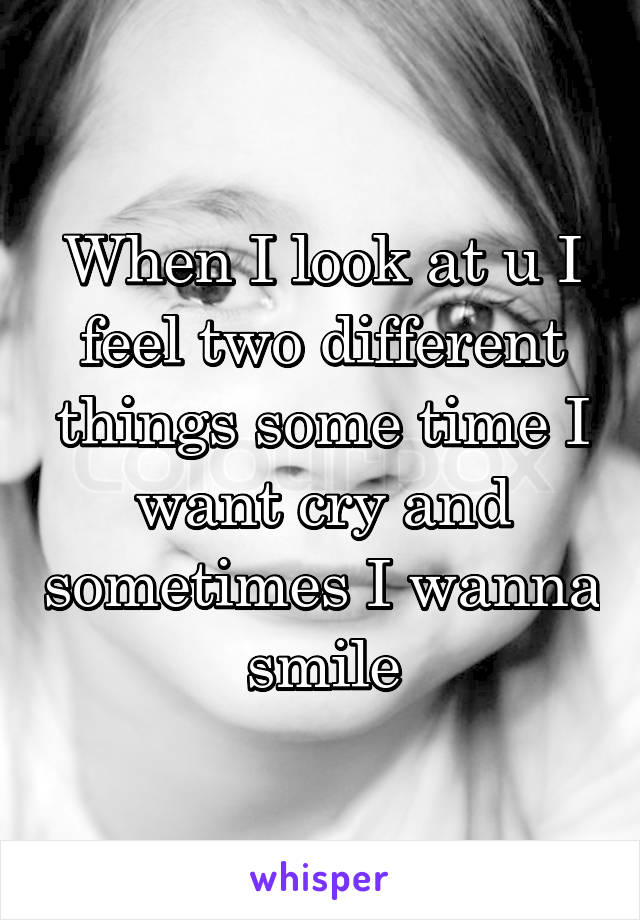 When I look at u I feel two different things some time I want cry and sometimes I wanna smile