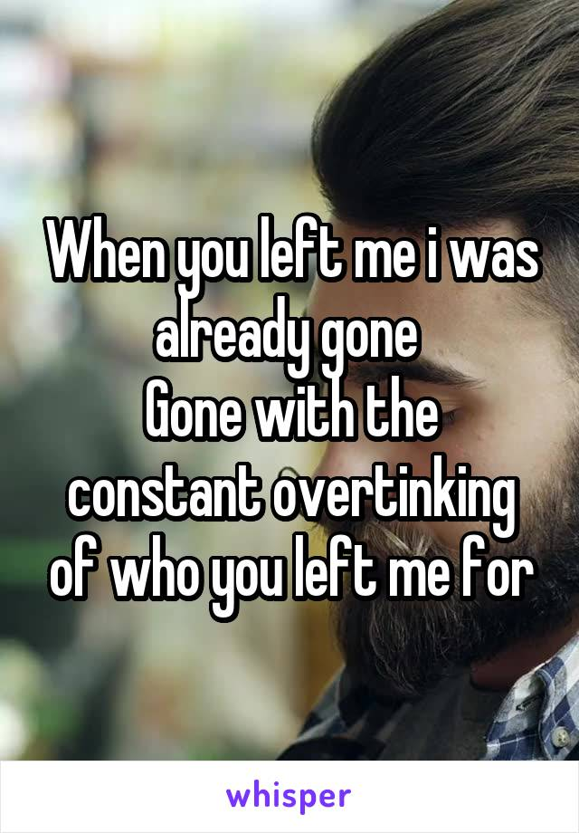 When you left me i was already gone  Gone with the constant overtinking of who you left me for