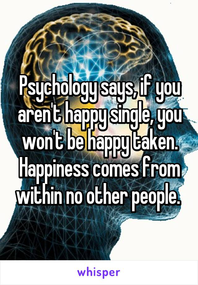 Psychology says, if you aren't happy single, you won't be happy taken. Happiness comes from within no other people.