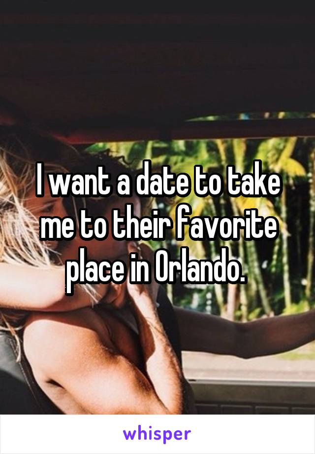 I want a date to take me to their favorite place in Orlando.