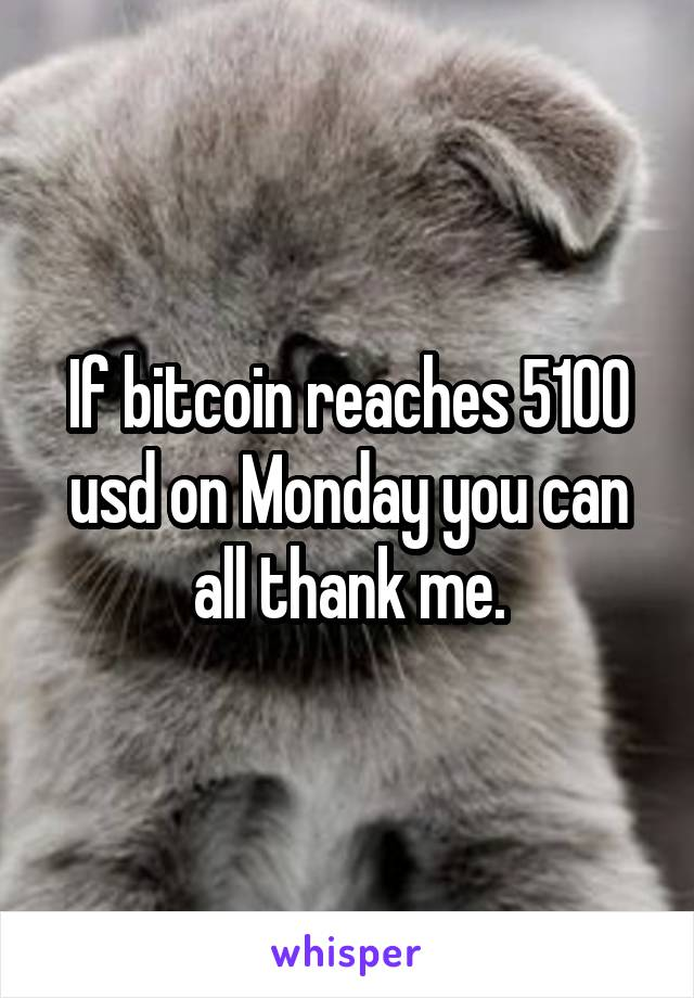 If bitcoin reaches 5100 usd on Monday you can all thank me.