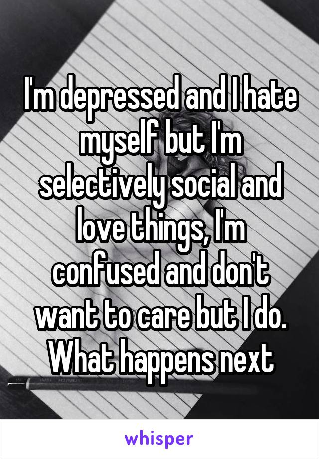 I'm depressed and I hate myself but I'm selectively social and love things, I'm confused and don't want to care but I do. What happens next