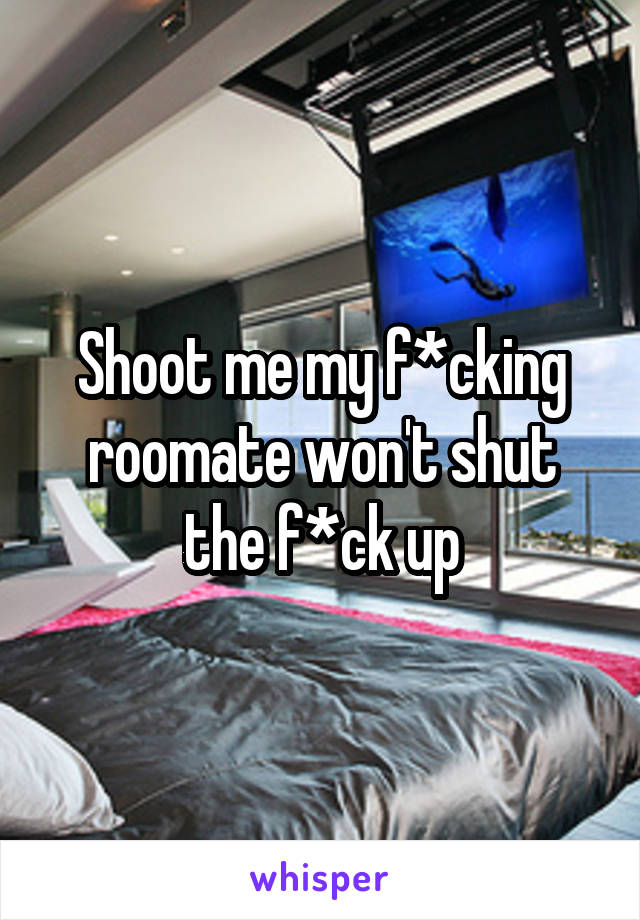 Shoot me my f*cking roomate won't shut the f*ck up